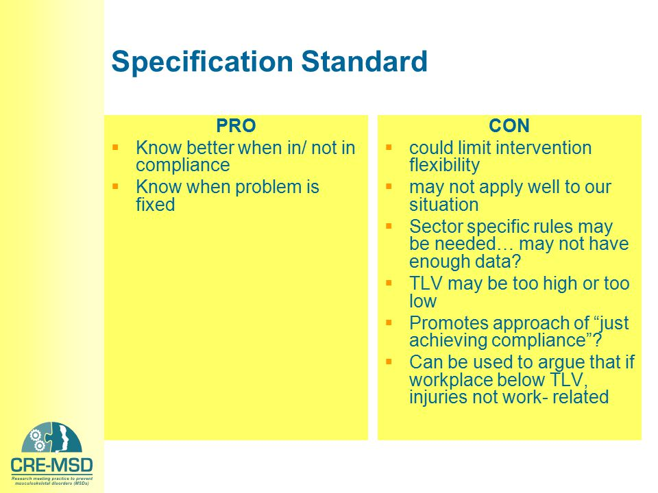 Specification Standard PRO  Know better when in/ not in compliance  Know when problem is fixed CON  could limit intervention flexibility  may not