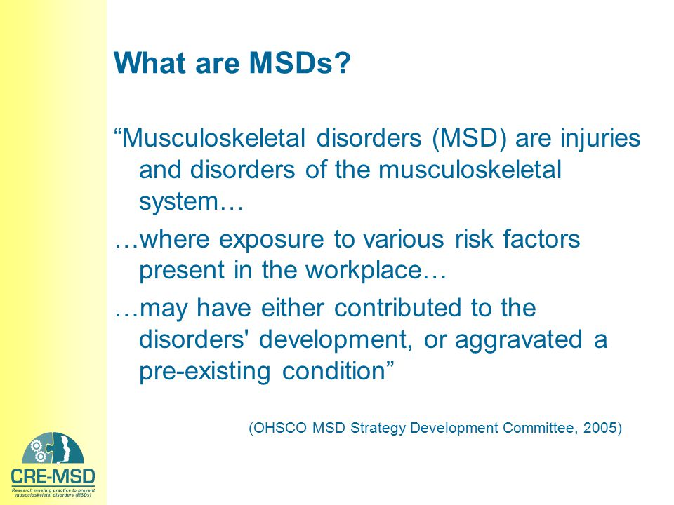 "What are MSDs? ""Musculoskeletal disorders (MSD) are injuries and disorders of the musculoskeletal system… …where exposure to various risk factors pres"
