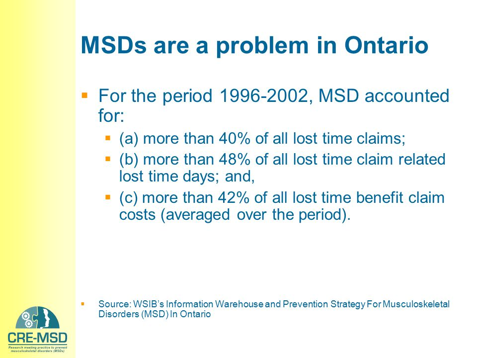 MSDs are a problem in Ontario  For the period 1996-2002, MSD accounted for:  (a) more than 40% of all lost time claims;  (b) more than 48% of all l