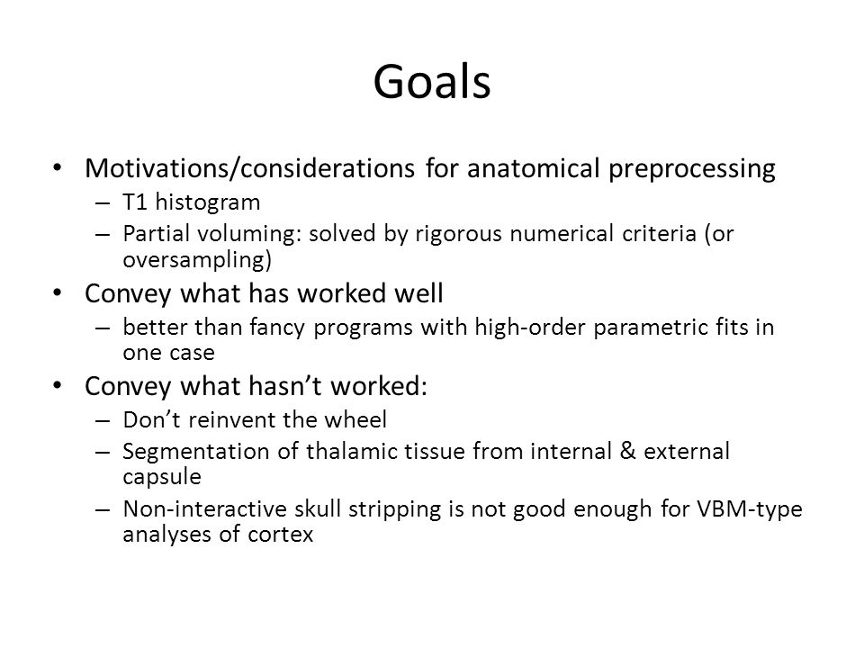 Goals Motivations/considerations for anatomical preprocessing – T1 histogram – Partial voluming: solved by rigorous numerical criteria (or oversamplin