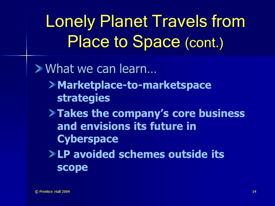 © Prentice Hall 200414 Lonely Planet Travels from Place to Space (cont.) What we can learn… Marketplace-to-marketspace strategies Takes the company's