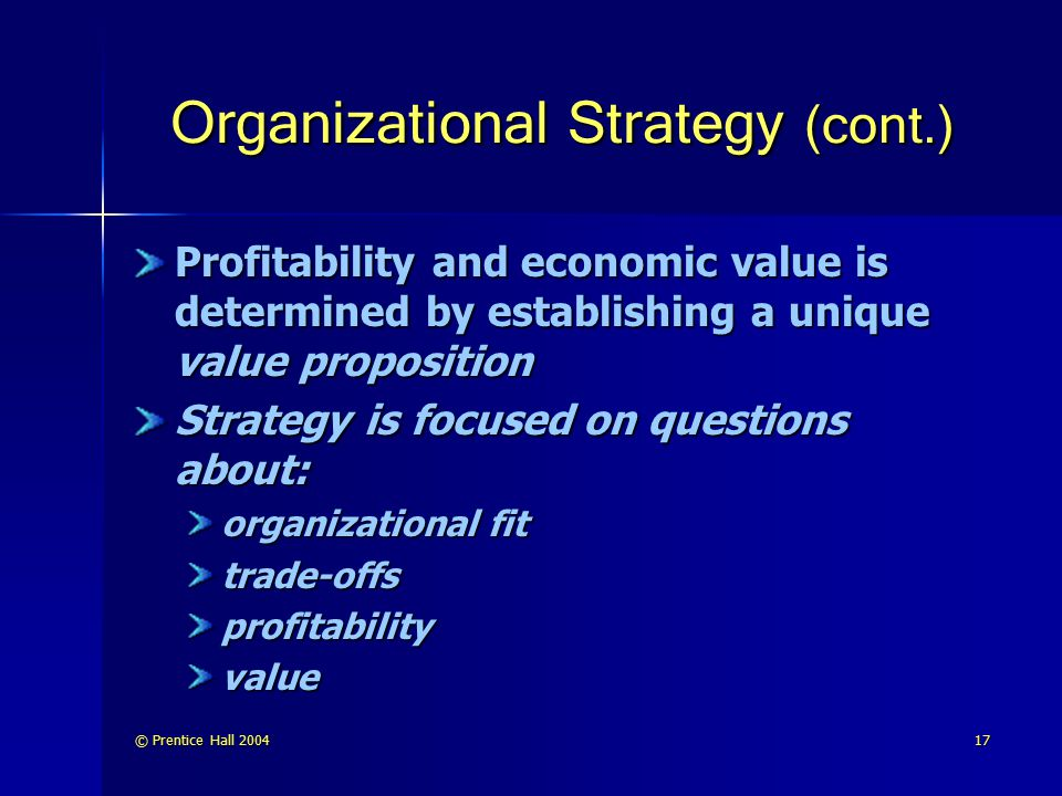 © Prentice Hall 200417 Organizational Strategy (cont.) Profitability and economic value is determined by establishing a unique value proposition Strat