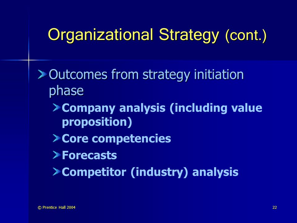 © Prentice Hall 200422 Organizational Strategy (cont.) Outcomes from strategy initiation phase Company analysis (including value proposition) Core com