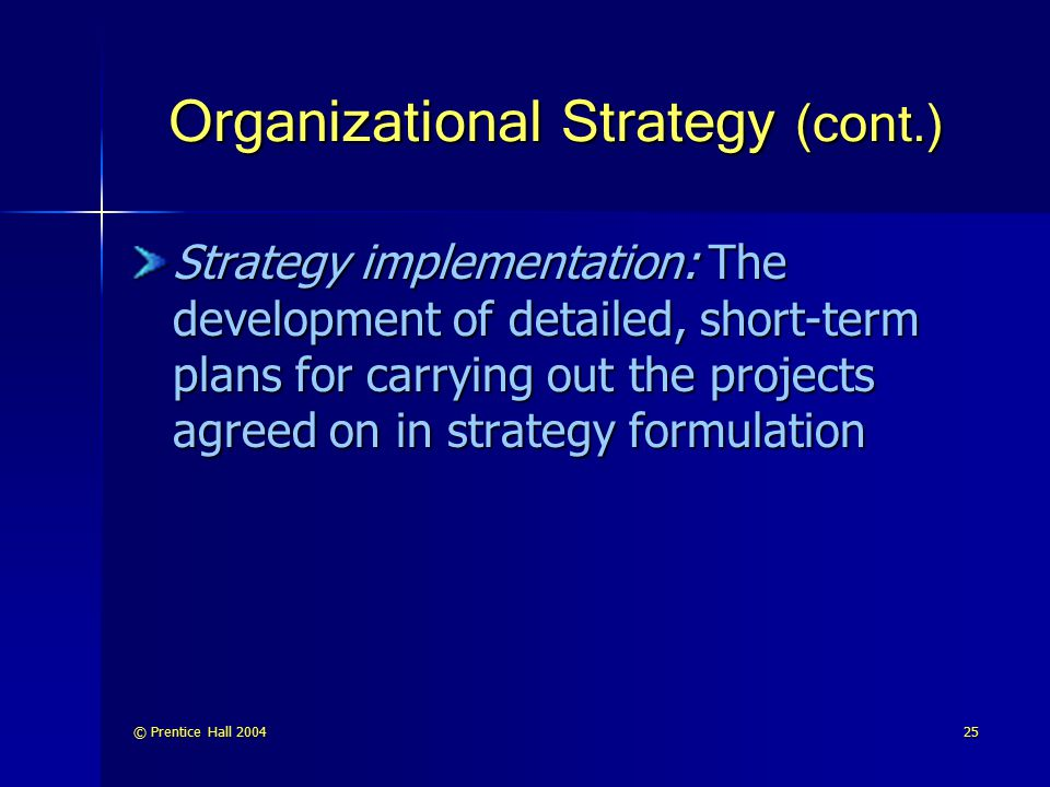 © Prentice Hall 200425 Organizational Strategy (cont.) Strategy implementation: The development of detailed, short-term plans for carrying out the pro