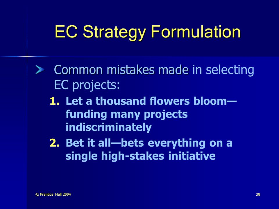 © Prentice Hall 200438 EC Strategy Formulation Common mistakes made Common mistakes made in selecting EC projects: 1. 1.Let a thousand flowers bloom—