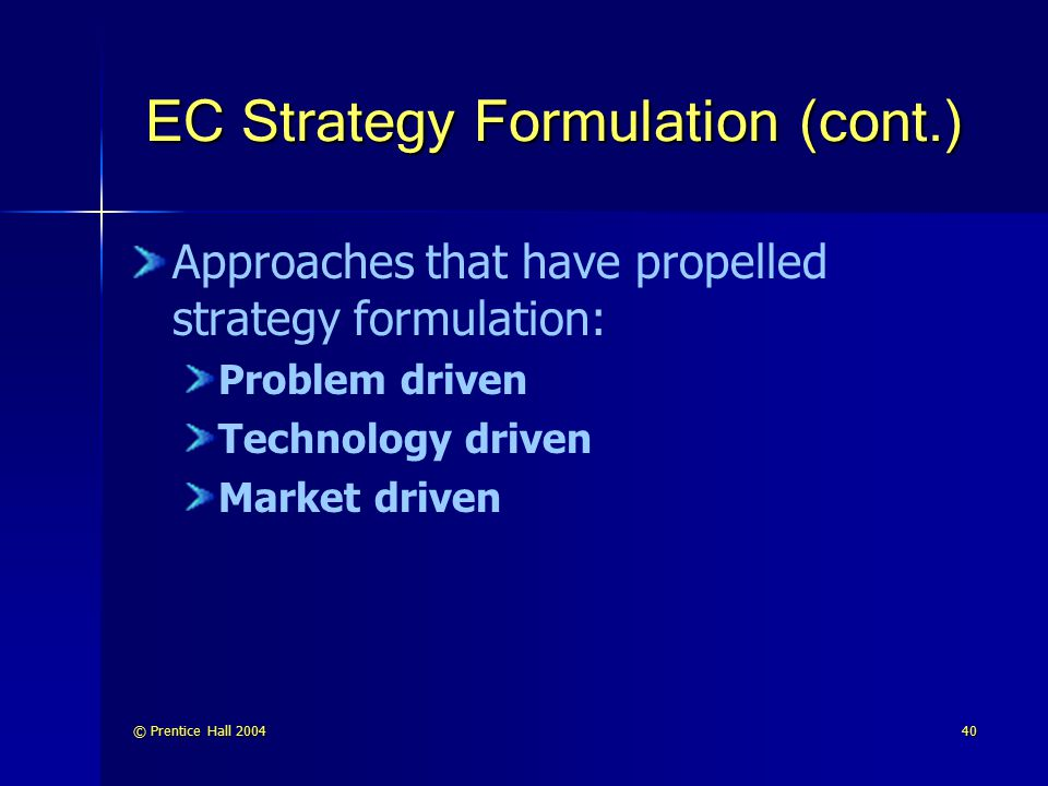 © Prentice Hall 200440 EC Strategy Formulation (cont.) Approaches that have propelled strategy formulation: Problem driven Technology driven Market dr