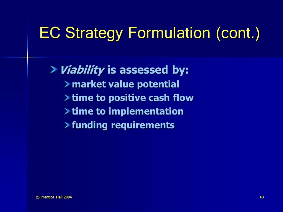 © Prentice Hall 200443 EC Strategy Formulation (cont.) Viability is assessed by: market value potential time to positive cash flow time to implementat