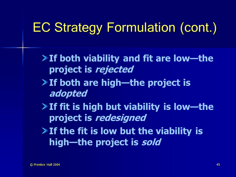 © Prentice Hall 200446 EC Strategy Formulation (cont.) Making a business case Business case: A written document that is used by managers to garner funding for specific applications or projects by providing justification for investment of resources