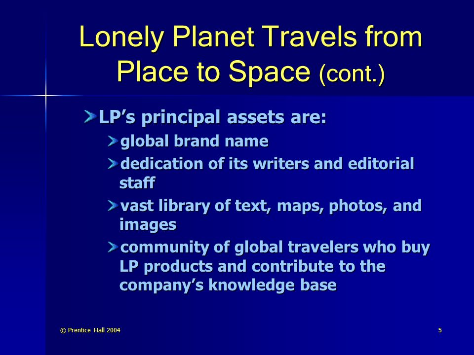 © Prentice Hall 20046 Lonely Planet Travels from Place to Space (cont.) LP has been successful in the physical marketplace and is now migrating to the electronic marketspace, it must: Apply electronic technologies to its vast library of travel information to reinvent the travel guide
