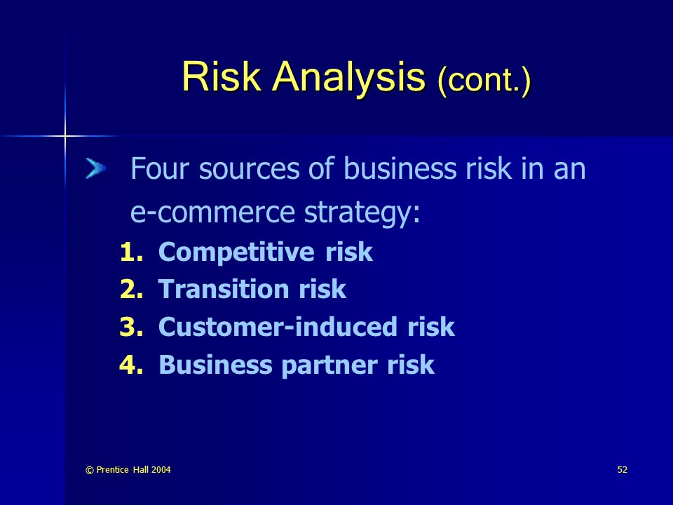 © Prentice Hall 200453 Risk Analysis (cont.) The next step is risk management— to put in place a plan that reduces the threat posed by the risk Taking steps to: reduce the probability that the threat will occur minimizing the consequences if it occurs anyway both