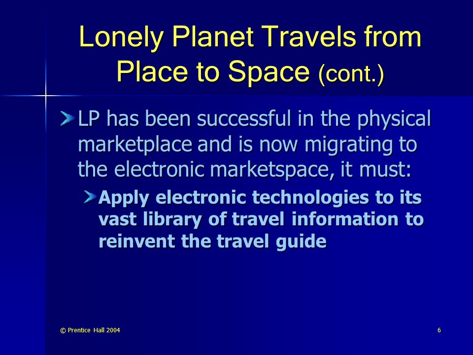 © Prentice Hall 20046 Lonely Planet Travels from Place to Space (cont.) LP has been successful in the physical marketplace and is now migrating to the