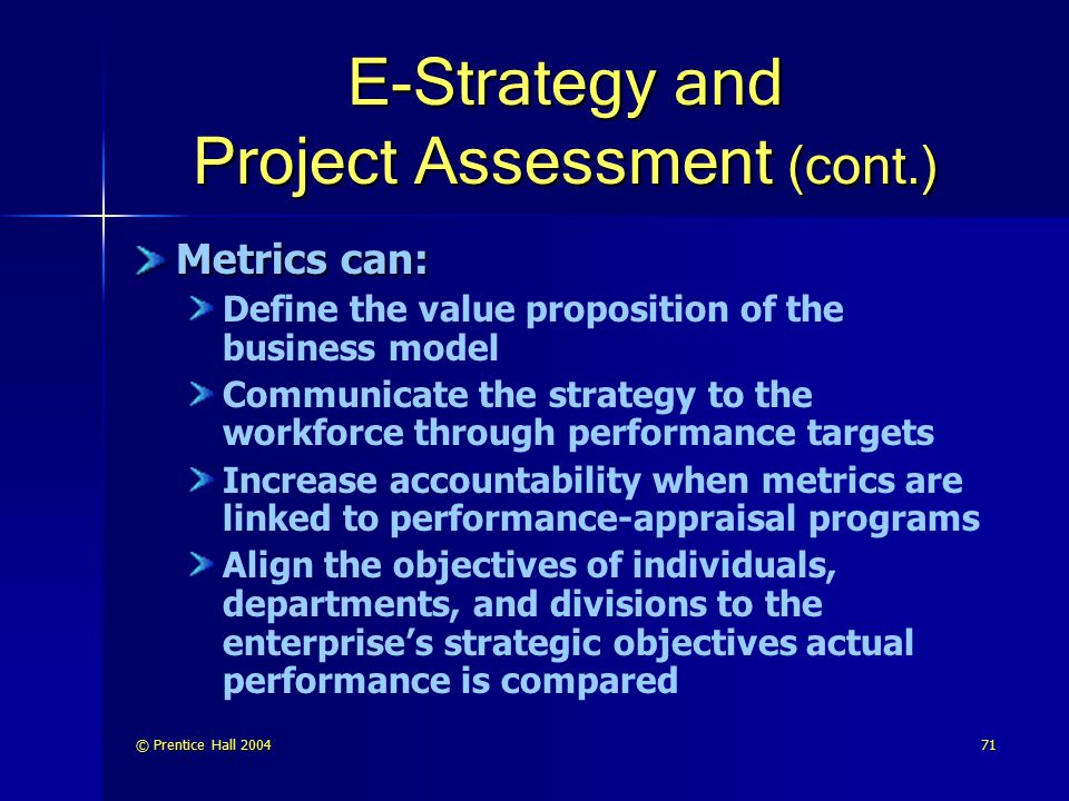 © Prentice Hall 200472 E-Strategy and Project Assessment (cont.) Axon metrics implementation obtained results in: Revenue growth Cost reduction—selling costs and expenditures Cost avoidance Customer fulfillment Customer service Customer communications