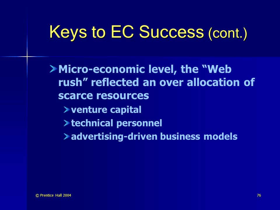 © Prentice Hall 200477 Keys to EC Success (cont.) Financial reasons are lack of funding and incorrect revenue models Lack of funding Incorrect revenue model