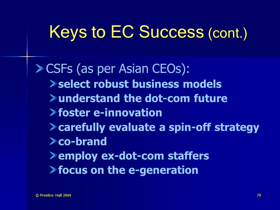 © Prentice Hall 200480 Keys to EC Success (cont.) The top three factors for successful B2C e-commerce: effective marketing management attractive Web site building strong connections to customers