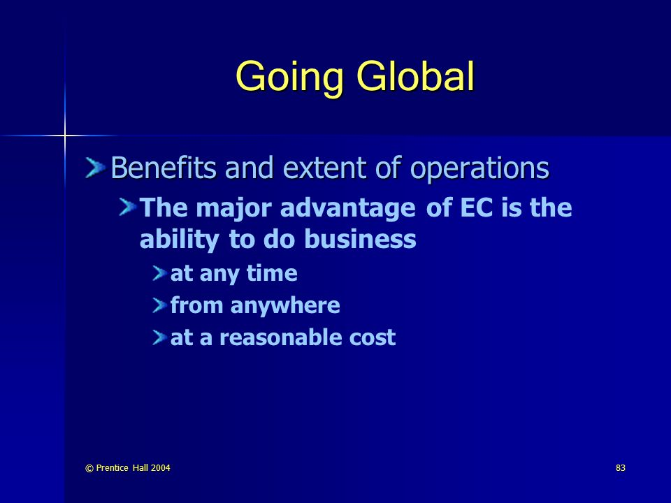 © Prentice Hall 200483 Going Global Benefits and extent of operations The major advantage of EC is the ability to do business at any time from anywher