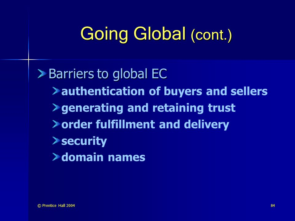 © Prentice Hall 200484 Going Global (cont.) Barriers to global EC authentication of buyers and sellers generating and retaining trust order fulfillmen