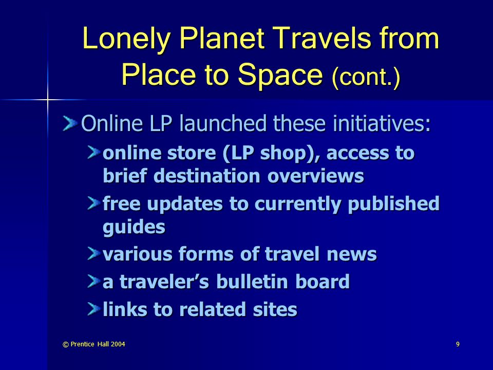 © Prentice Hall 200410 Lonely Planet Travels from Place to Space (cont.) eKno (ekno.lonelyplanet.com) is a joint venture with eKit.com to provide an interactive communications service for international travelers CitySyn (citysync.com) is branded the personal digital guide to urban adventure. It allows owners of handheld computers to load their devices with LP city guides