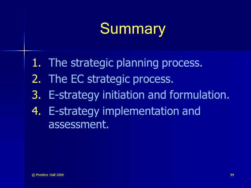 © Prentice Hall 200499 Summary 1. 1.The strategic planning process. 2. 2.The EC strategic process. 3. 3.E-strategy initiation and formulation. 4. 4.E-