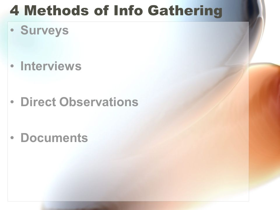 4 Methods of Info Gathering Surveys Interviews Direct Observations Documents