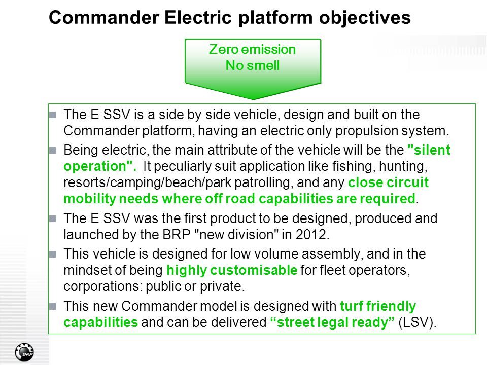Commander Electric platform objectives The E SSV is a side by side vehicle, design and built on the Commander platform, having an electric only propulsion system.