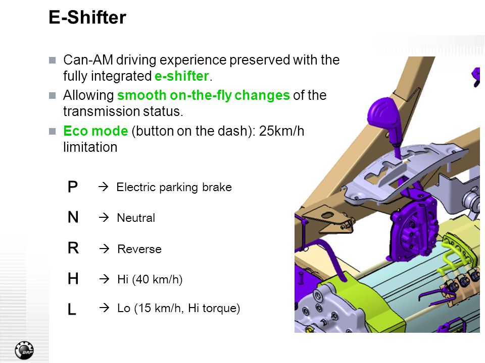 E-Shifter Can-AM driving experience preserved with the fully integrated e-shifter. Allowing smooth on-the-fly changes of the transmission status. Eco