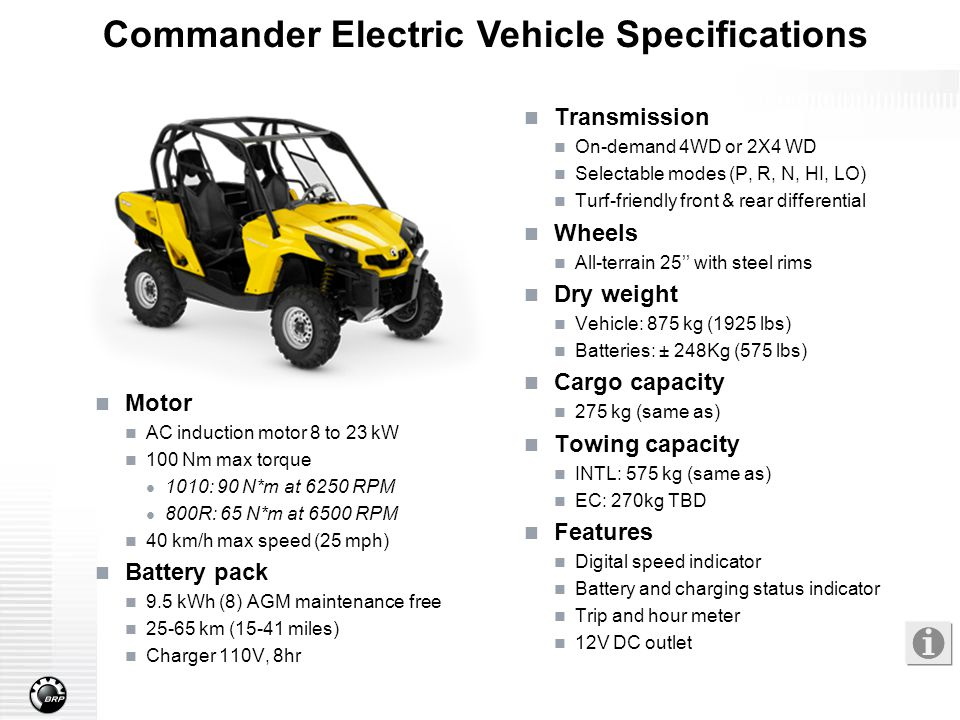 Commander Electric Vehicle Specifications Motor AC induction motor 8 to 23 kW 100 Nm max torque 1010: 90 N*m at 6250 RPM 800R: 65 N*m at 6500 RPM 40 k