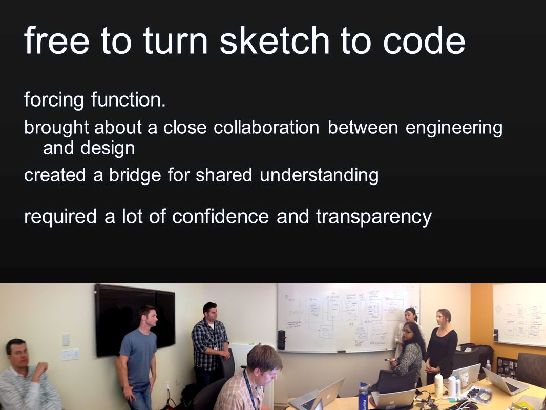 free to turn sketch to code forcing function. brought about a close collaboration between engineering and design created a bridge for shared understan