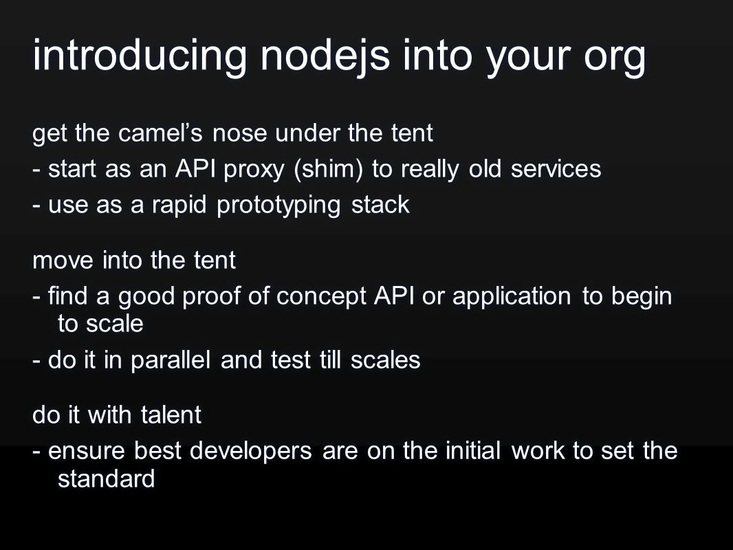 introducing nodejs into your org get the camel's nose under the tent - start as an API proxy (shim) to really old services - use as a rapid prototyping stack move into the tent - find a good proof of concept API or application to begin to scale - do it in parallel and test till scales do it with talent - ensure best developers are on the initial work to set the standard get the camel's nose under the tent - start as an API proxy (shim) to really old services - use as a rapid prototyping stack move into the tent - find a good proof of concept API or application to begin to scale - do it in parallel and test till scales do it with talent - ensure best developers are on the initial work to set the standard