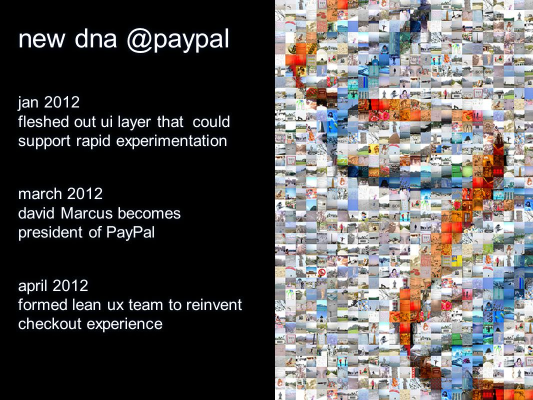 new dna @paypal jan 2012 fleshed out ui layer that could support rapid experimentation march 2012 david Marcus becomes president of PayPal april 2012 formed lean ux team to reinvent checkout experience jan 2012 fleshed out ui layer that could support rapid experimentation march 2012 david Marcus becomes president of PayPal april 2012 formed lean ux team to reinvent checkout experience