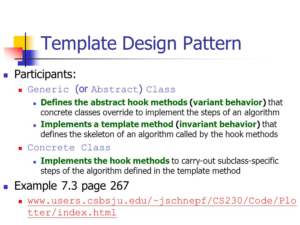 Template Design Pattern Participants: Generic (or Abstract ) Class Defines the abstract hook methods (variant behavior) that concrete classes override to implement the steps of an algorithm Implements a template method (invariant behavior) that defines the skeleton of an algorithm called by the hook methods Concrete Class Implements the hook methods to carry-out subclass-specific steps of the algorithm defined in the template method Example 7.3 page 267 www.users.csbsju.edu/~jschnepf/CS230/Code/Plo tter/index.html www.users.csbsju.edu/~jschnepf/CS230/Code/Plo tter/index.html