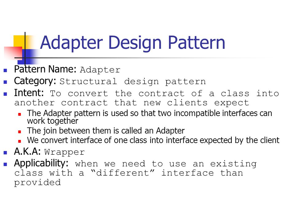 Adapter Design Pattern Pattern Name: Adapter Category: Structural design pattern Intent: To convert the contract of a class into another contract that new clients expect The Adapter pattern is used so that two incompatible interfaces can work together The join between them is called an Adapter We convert interface of one class into interface expected by the client A.K.A: Wrapper Applicability: when we need to use an existing class with a different interface than provided