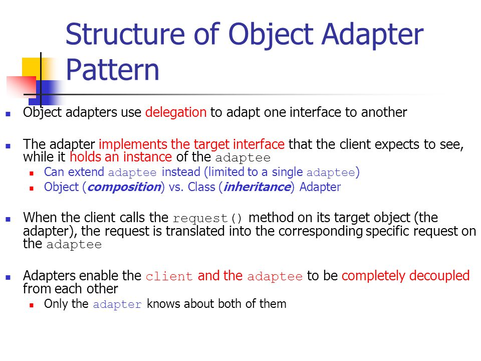 Structure of Object Adapter Pattern Object adapters use delegation to adapt one interface to another The adapter implements the target interface that the client expects to see, while it holds an instance of the adaptee Can extend adaptee instead (limited to a single adaptee ) Object (composition) vs.