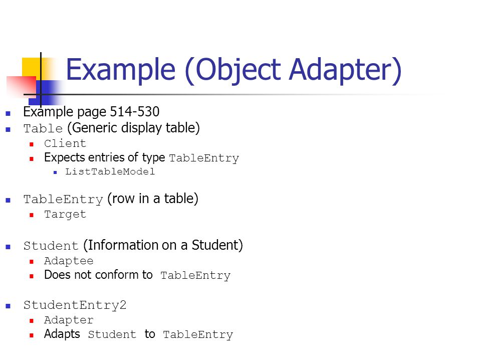 Example (Object Adapter) Example page 514-530 Table (Generic display table) Client Expects entries of type TableEntry ListTableModel TableEntry (row in a table) Target Student (Information on a Student) Adaptee Does not conform to TableEntry StudentEntry2 Adapter Adapts Student to TableEntry