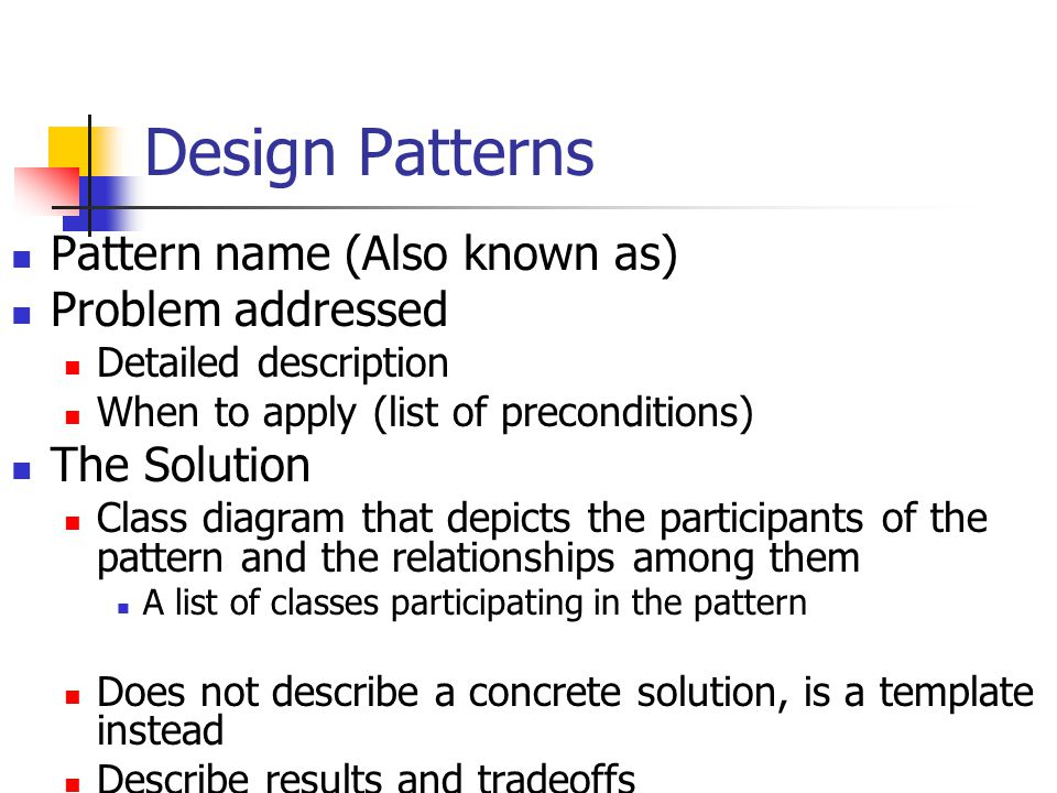 Design Patterns Pattern name (Also known as) Problem addressed Detailed description When to apply (list of preconditions) The Solution Class diagram that depicts the participants of the pattern and the relationships among them A list of classes participating in the pattern Does not describe a concrete solution, is a template instead Describe results and tradeoffs