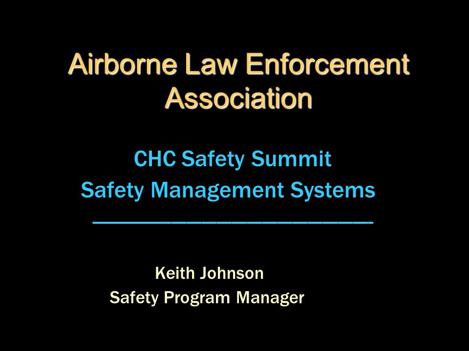 Airborne Law Enforcement Association CHC Safety Summit Safety Management Systems -------------------------------------------------------- Keith Johnso