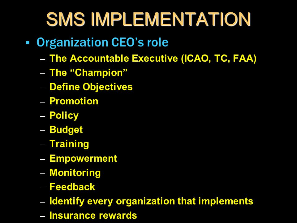 "SMS IMPLEMENTATION  Organization CEO's role – The Accountable Executive (ICAO, TC, FAA) – The ""Champion"" – Define Objectives – Promotion – Policy – B"