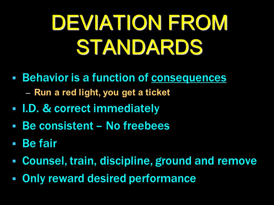 DEVIATION FROM STANDARDS  Behavior is a function of consequences – Run a red light, you get a ticket  I.D. & correct immediately  Be consistent – N