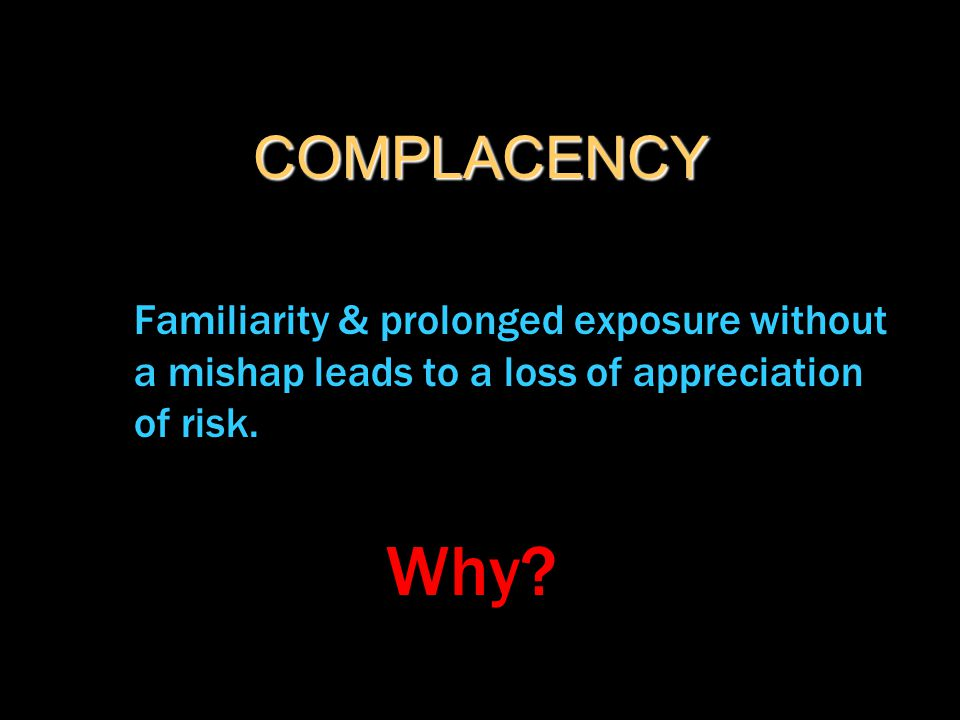 COMPLACENCY Familiarity & prolonged exposure without a mishap leads to a loss of appreciation of risk. Why?