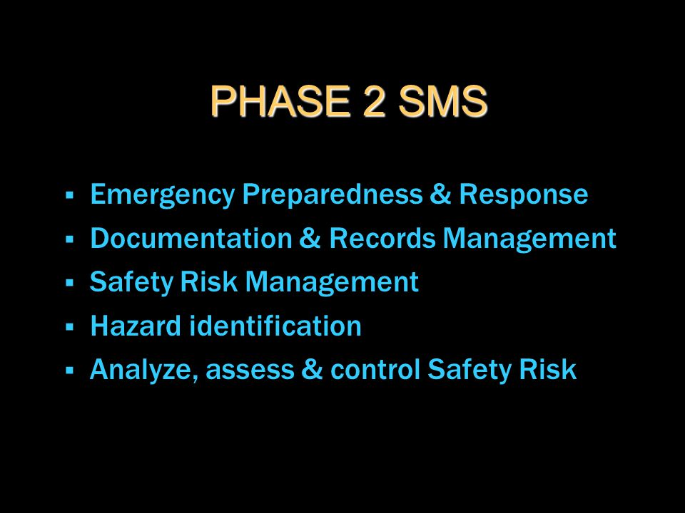 PHASE 2 SMS  Emergency Preparedness & Response  Documentation & Records Management  Safety Risk Management  Hazard identification  Analyze, asses