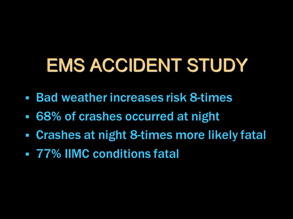 EMS ACCIDENT STUDY  Bad weather increases risk 8-times  68% of crashes occurred at night  Crashes at night 8-times more likely fatal  77% IIMC con