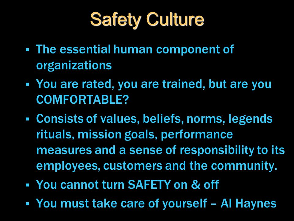 Safety Culture  The essential human component of organizations  You are rated, you are trained, but are you COMFORTABLE?  Consists of values, belie