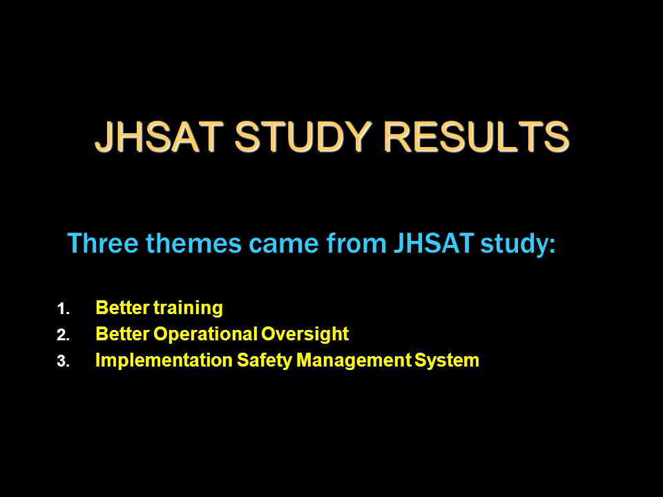 JHSAT STUDY RESULTS Three themes came from JHSAT study: 1. Better training 2. Better Operational Oversight 3. Implementation Safety Management System