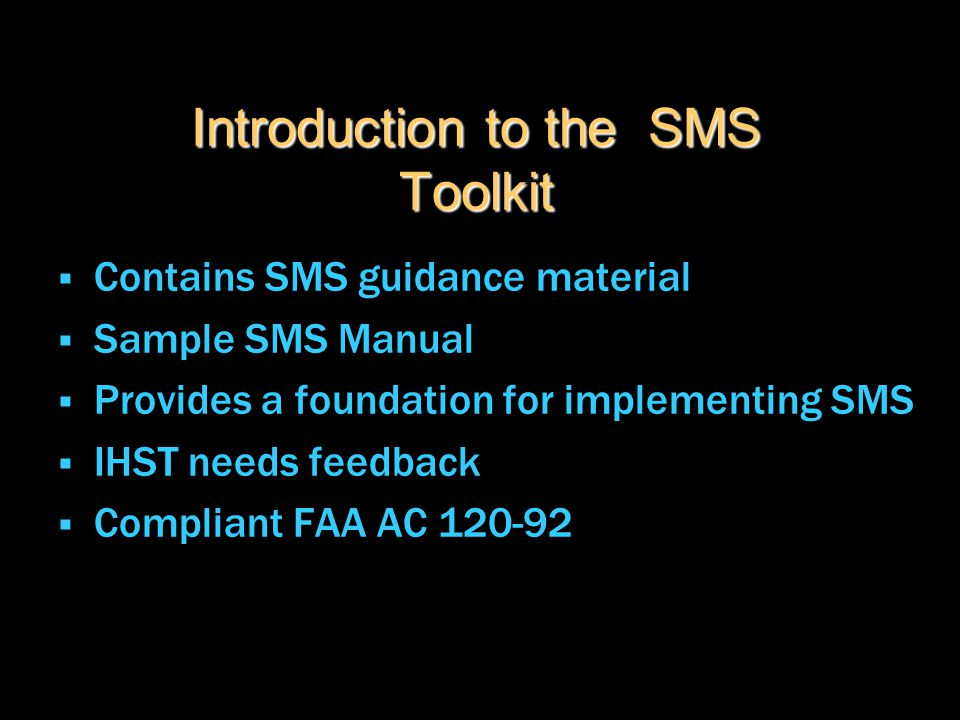 Introduction to the SMS Toolkit  Contains SMS guidance material  Sample SMS Manual  Provides a foundation for implementing SMS  IHST needs feedbac
