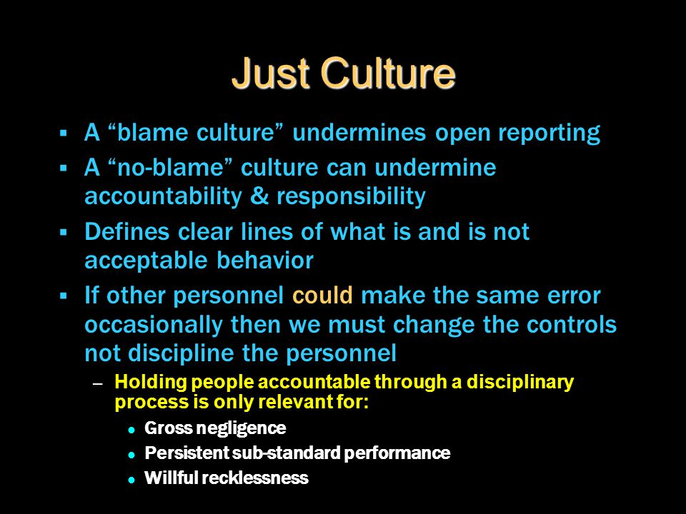 "Just Culture  A ""blame culture"" undermines open reporting  A ""no-blame"" culture can undermine accountability & responsibility  Defines clear lines"