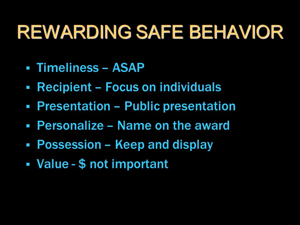 REWARDING SAFE BEHAVIOR  Timeliness – ASAP  Recipient – Focus on individuals  Presentation – Public presentation  Personalize – Name on the award