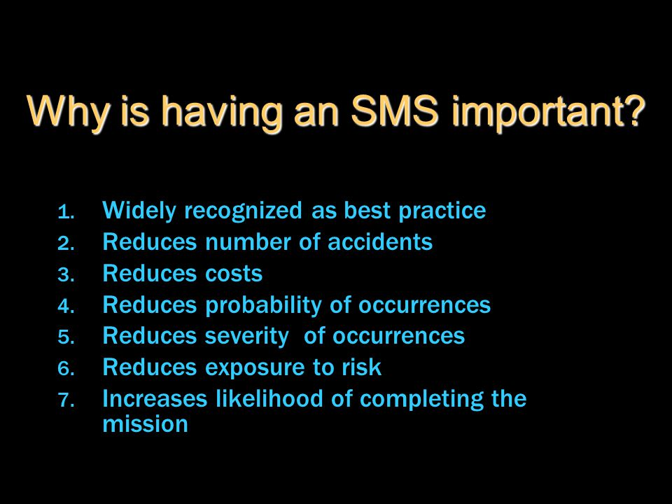 Why is having an SMS important? 1. Widely recognized as best practice 2. Reduces number of accidents 3. Reduces costs 4. Reduces probability of occurr