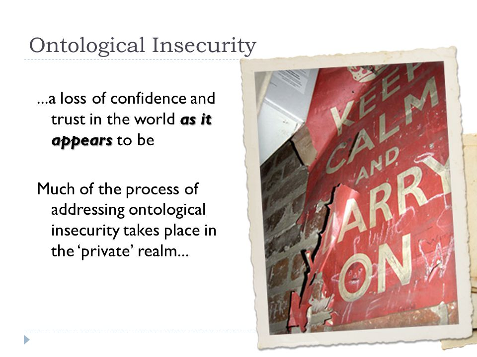 Ontological Insecurity as it appears...a loss of confidence and trust in the world as it appears to be Much of the process of addressing ontological i