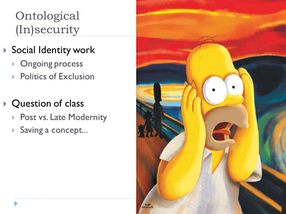 Ontological (In)security  Social Identity work  Ongoing process  Politics of Exclusion  Question of class  Post vs. Late Modernity  Saving a con