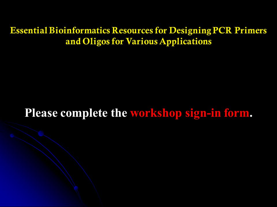 Essential Bioinformatics Resources for Designing PCR Primers and Oligos for Various Applications Please complete the workshop sign-in form.