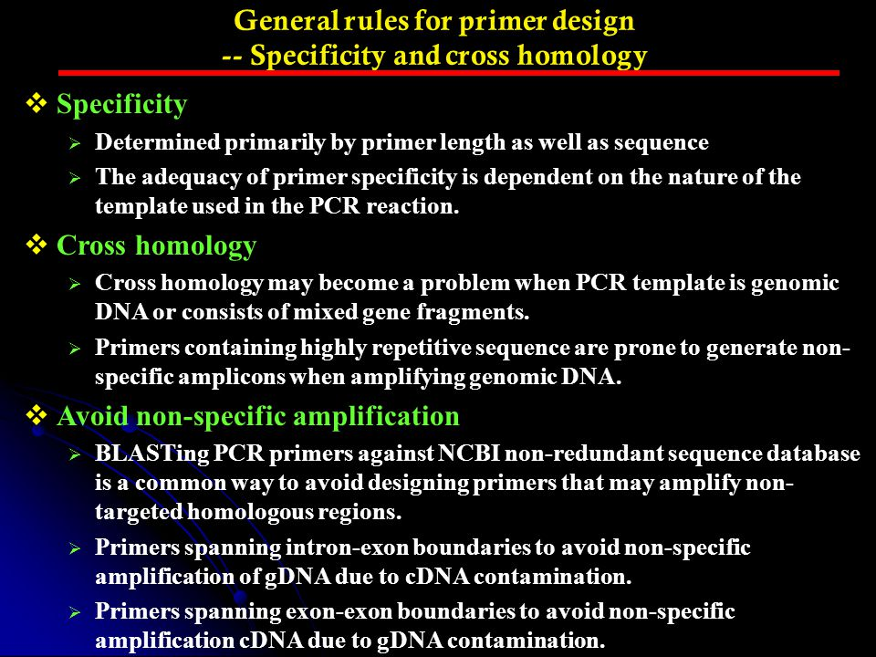 General rules for primer design -- Specificity and cross homology  Specificity  Determined primarily by primer length as well as sequence  The adeq